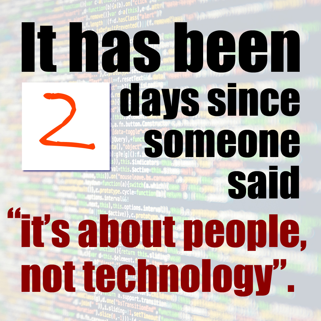 "It has been 2 days since someone said ""it's about people, not technology""."
